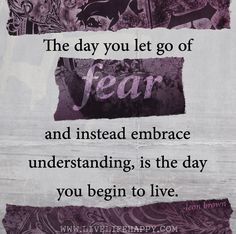 The day you let go of fear and instead embrace understanding, is the day you begin to live. -Leon Brown