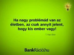 Ha nagy problémád van az életben, az csak annyit jelent, hogy kis ember vagy! - T. Harv Eker, www.bankracio.hu idézet