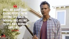 Joel Hammond: Well, we can't start killing people. We're getting life back to normal. And killing people isn't normal, sweetheart. Santa Clarita Diet, Walton Goggins, Timothy Olyphant, Tv Show Quotes, Tv Shows, Wellness, People, Movies, Life