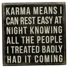 Karma Means I can rest easy at night knowing all the people I treated badly had it coming...
