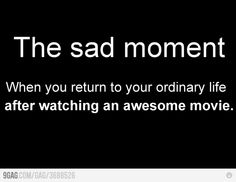 I usually try and make my life a little bit like the movie afterwards but it rarely works...rarely :)