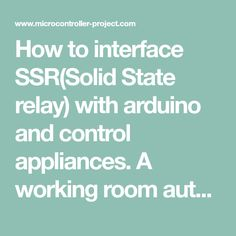 How to interface SSR(Solid State relay) with arduino and control appliances. A working room auto ac on off depending on temperature example is presented in the post. Project circuit and arduino code is available in the post.