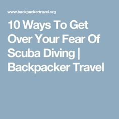 10 Ways To Get Over Your Fear Of Scuba Diving | Backpacker Travel