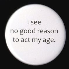 Old enough to know better but still too young to give a crap!  Age is just a number, maturity is by choice...