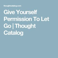 Give Yourself Permission To Let Go | Thought Catalog