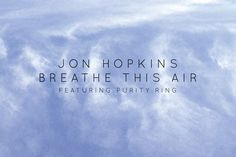 Breathe This Air [feat. Purity Ring] - Jon Hopkins