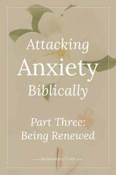 Attacking Anxiety Biblically Part Three Being Renewed