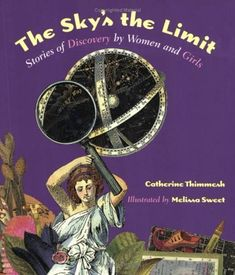 The Sky's the Limit: Stories of Discovery by Women and Girls - Be inspired and wonder at the accomplishments of some of the great  explorers and scientists in history. (ages 10 to 13)