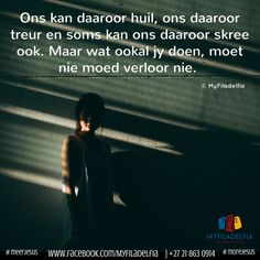 Ons kan daaroor huil, ons daaroor treur en soms kan ons daaroor skree ook. Maar wat ookal jy doen, moet nie moed verloor nie. Afrikaans, Christian Quotes, Positive Quotes, Prayers, Positivity, Motivation, Ministry, Child, Philadelphia