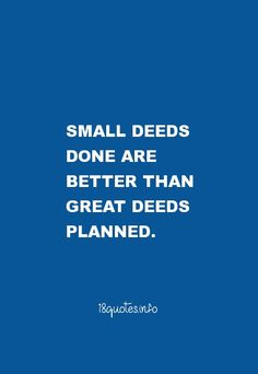 30 Motivational Quotes : Small deeds done are better than great deeds planned. #inspirational