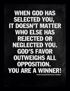 When God has selected you, it doesn't matter who else has rejected or neglected you. God's favor outweighs all opposition. You are a winner! I must always remember this! Religious Quotes, Spiritual Quotes, Faith Quotes, Bible Quotes, Grace Quotes, Quotes Pics, Quotes Images, Heart Quotes, Strong Quotes