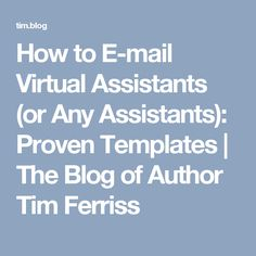 How to E-mail Virtual Assistants (or Any Assistants): Proven Templates | The Blog of Author Tim Ferriss
