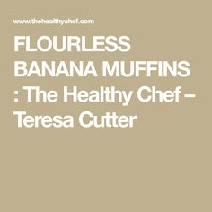 FLOURLESS BANANA MUFFINS : The Healthy Chef – Teresa Cutter