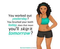 You worked out yesterday? You brushed your teeth today, does that mean you'll skip it tomorrow?