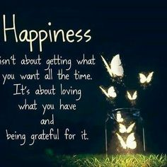 Happy Quotes : QUOTATION – Image : Quotes Of the day – Description Happiness isn't about getting what you want all the time. It's about loving what you have and being grateful for it. Sharing is Power – Don't forget to share this quote ! Best Inspirational Quotes, Great Quotes, Quotes To Live By, Positive Thoughts, Positive Quotes, Gratitude Quotes, Positive Attitude, Positive Affirmations, Happy Thoughts