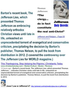 "Barton's recent book, The Jefferson Lies, which presented Thomas Jefferson as embracing relatively orthodox Christian views until late in life, unleashed an unprecedented torrent of evangelical and conservative criticism, precipitating the decision by Barton's publisher, Thomas Nelson, to pull the book from distribution in 2012.   > ""The Christian god is a being of terrific character - cruel, vindictive, capricious, and unjust."" Thomas Jefferson."