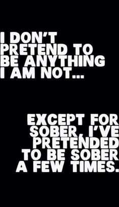 But sometimes I forget to pretend I'm sober.