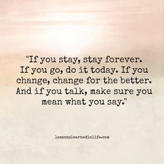 "Lessons Learned in Life  ""If you stay, stay forever. If you go, do it today. If you change, change for the better. And if you talk, make sure you mean what you say."""
