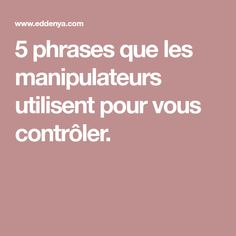 5 phrases que les manipulateurs utilisent pour vous contrôler.