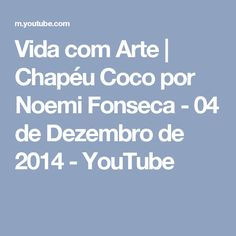 Vida com Arte | Chapéu Coco por Noemi Fonseca - 04 de Dezembro de 2014 - YouTube