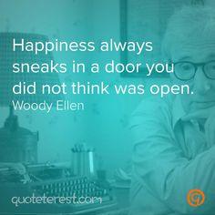 Happiness always sneaks in a door you did not think was open. - Woddy Ellen