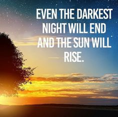 Even the darkest night will end and the sun will rise..