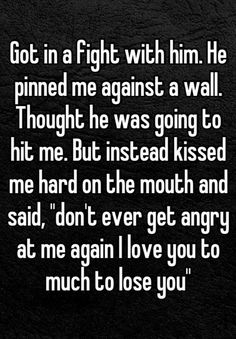 "Got in a fight with him. He pinned me against a wall. Thought he was going to hit me. But instead kissed me hard on the mouth and said, ""don't ever get angry at me again I love you to much to lose you""."