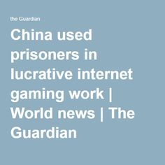 China used prisoners in lucrative internet gaming work | World news | The Guardian