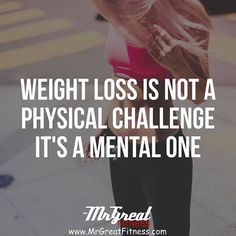 Weight loss is not a physical challenge. Its a mental challenge.