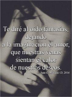 Te diré al oído fantasías, dejando a la imaginación el amor, que nuestras venas sientan el calor de nuestros deseos. (Juan G. Márquez D, 2016)