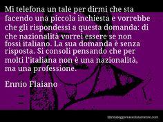 Aforisma di Ennio Flaiano : Mi telefona un tale per dirmi che sta facendo una piccola inchiesta e vorrebbe che gli rispondessi a questa domanda: di che nazionalità vorrei essere se non fossi italiano. La sua domanda è senza risposta. Si consoli pensando che per molti l'italiana non è una nazionalità, ma una professione.
