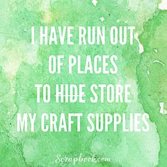 """I have run out of places to hide/store my craft supplies."" #scrapbookingquote #scrapbookhumor #funnyscrapbookquotes"