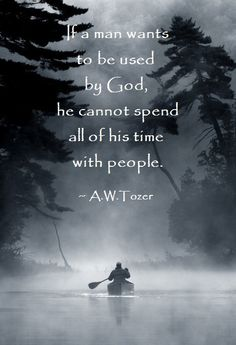 If a man wants to be used by God, he cannot spend all of his time with people.