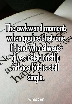 Same... single but can give words of wisdom with relationships as I have examined many
