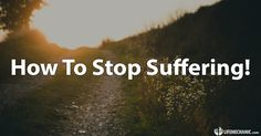 How To Stop Suffering!