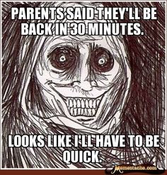 parents said they'll be back in 30 minutes. / Looks like i'll have to be quick.