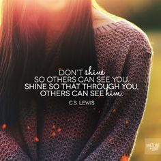 The words of C. Lewis have touched my heart yet again. :) Shine so that through you, others can see Him. The Words, Cool Words, Great Quotes, Quotes To Live By, Inspirational Quotes, Motivational Verses, Bible Quotes, Me Quotes, Qoutes