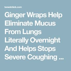 Ginger Wraps Help Eliminate Mucus From Lungs Literally Overnight And Helps Stops Severe Coughing – Toned Chick