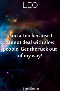 I am a  Leo because I cannot deal with slow people. Get the fuck out of my way!  #Zodiac  #leo #gemini #taurus #scorpio