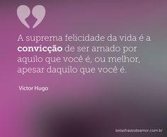 ''A suprema felicidade da vida é a convicção de ser amado por aquilo que você é, ou melhor, apesar daquilo que você é.'' -Victor Hugo
