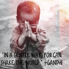 """""""In a gentle way, you can shake the world."""" -Gandhi"""