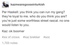 Per Haskell: you think you can run my gang? they're loyal to me. who do you think you are? you're just some worthless street rascal. no one would listen to you. Kaz: ok boomer Ya Books, I Love Books, Good Books, This Book, Books To Read, Book Memes, Book Quotes, Crooked Kingdom, The Grisha Trilogy