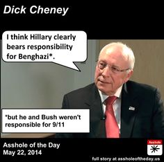 Dick Cheney, Asshole of the Day for May 22, 2014 Of course it's tinged with hypocrisy. The very GOP who keeps harping on 4 Americans who died refuses to put it in perspective of previous American foreign service losses under Reagan, Bush, Clinton or Bush. They only care about these 4 who died on Obama and Hillary's watch. I even satirized this last summer by pretending that Obama was somehow responsible for all the deaths under Bush and even the 241 Marines in Beruit that happened under…