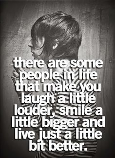 Awesome Quote | There are some people in life that make you laugh a little louder, smile a little biggger and live just a little bit better. | From Tazein Mirza Saad on Google+ who is one of those people. | Follow this board to connect with another! Thanx.