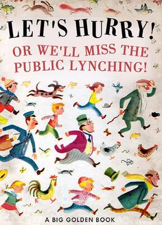 Bad Little Children's Books by Bob Staake: Let's Hurry! Or We'll Miss the Public Lynching! http://www.bobstaake.com/badchildrensbooks/