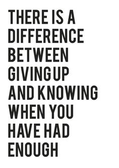 difference between giving up and knowing when you have had enough