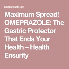 Maximum Spread! OMEPRAZOLE: The Gastric Protector That Ends Your Health – Health Ensurity