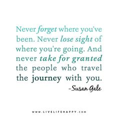 Never forget where you've been. Never lose sight of where you're going. And never take for granted the people who travel the journey with you. - Susan Gale