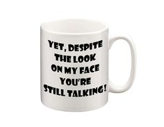 Yet Despite The Look On My Face, Youre Still Talking! We will put the image on both sides of the mug or you can request a custom message for on the Funny Mugs, Funny Gifts, Tea Mugs, Coffee Mugs, Cup Design, Make And Sell, Be Still, That Look, Xmas