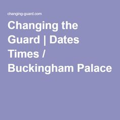 Changing the Guard   Dates Times / Buckingham Palace